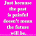 Just because the past is painful doesn't mean the future will be.
