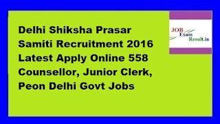 Delhi Shiksha Prasar Samiti Recruitment 2016 Latest Apply Online 558 Counsellor, Junior Clerk, Peon Delhi Govt Jobs