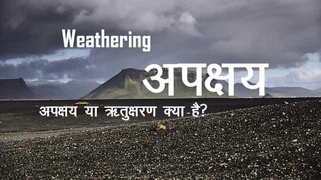 अपक्षय या ऋतुक्षरण किसे कहते है, What is Weathering, weathering, apkshay kya hai