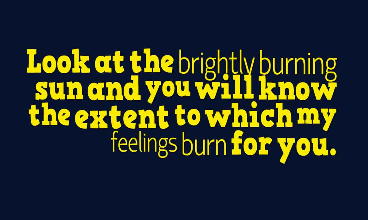 Look at the brightly burning sun and you will know the extent to which my feelings burn for you.