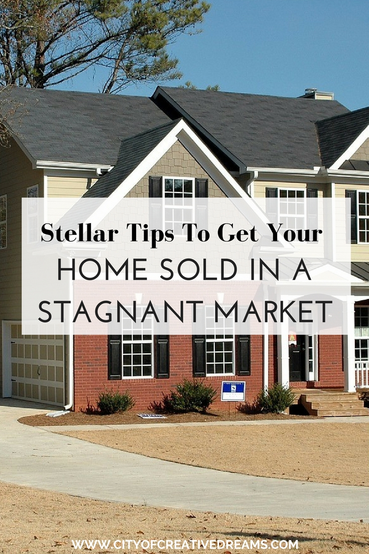 Stellar Tips To Get Your Home Sold in a Stagnant Market | City of Creative Dreams