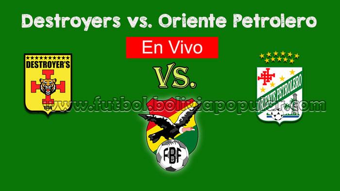 【En Vivo Online】Destroyers vs. Oriente Petrolero - Torneo Clausura 2018