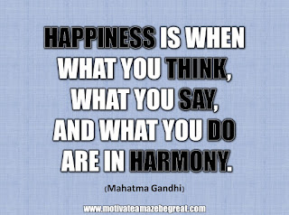 "33 Happiness Quotes To Inspire Your Day: ""Happiness is when what you think, what you say, and what you do are in harmony."" - Mahatma Gandhi"
