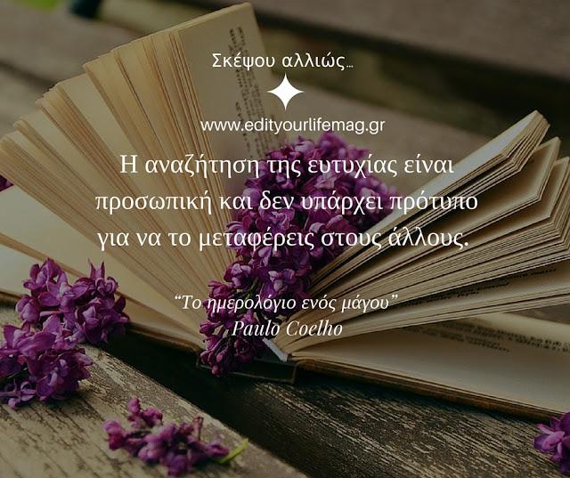 Η αναζήτηση της ευτυχίας είναι προσωπική και δεν υπάρχει πρότυπο για να το μεταφέρεις στους άλλους. Paulo Coelho