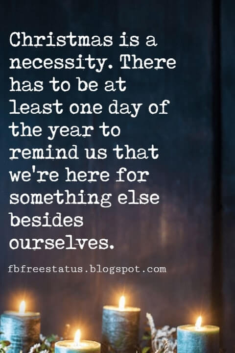 Christmas Quotes, Christmas is a necessity. There has to be at least one day of the year to remind us that we're here for something else besides ourselves.- Eric Sevareid