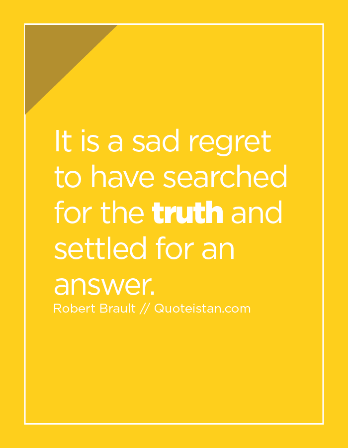 It is a sad regret to have searched for the truth and settled for an answer.