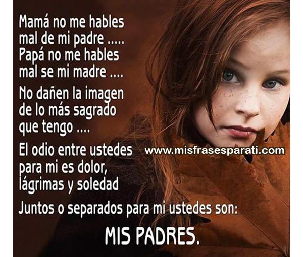 Mamá no me hables mal de mi padre... Papá no me hables mal de mi madre... No dañen la imagen de los más sagrado que tengo...
