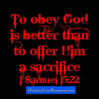 To obey God is better than offer Him a sacrifice 1 Samuel 15:22