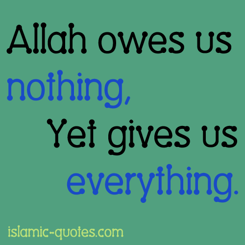 Allah owes us nothing, Yet gives us everything - quote