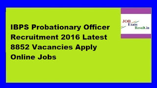 IBPS Probationary Officer Recruitment 2016 Latest 8852 Vacancies Apply Online Jobs