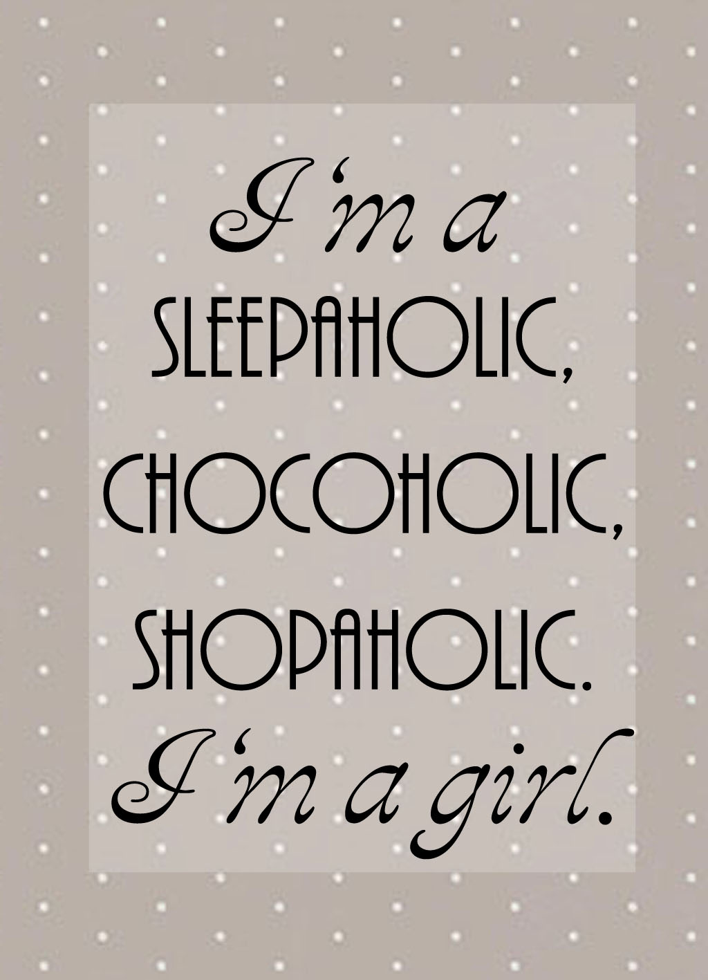 Quote of the Day :: I'm a sleepaholic, chocoholic, shopaholic. I'm a girl.