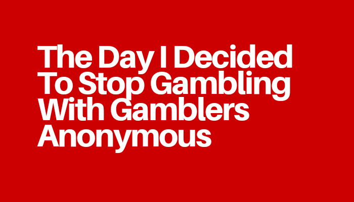 The Day I Decided To Stop Gambling With Gamblers Anonymous