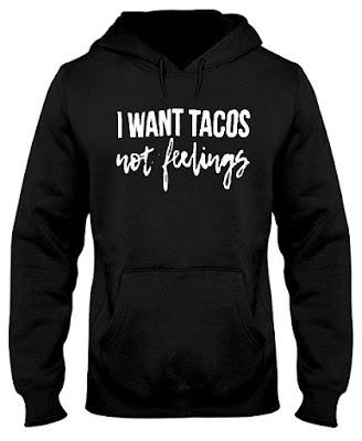 I Want Tacos Not Feelings T Shirt Hoodie