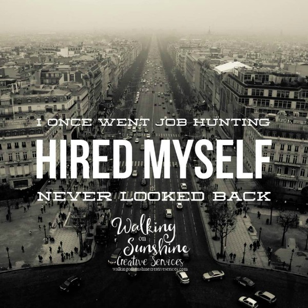 I once went job hunting.  Hired Myself.  Never Looked Back from Walking on Sunshine Creative Services