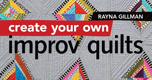 Create your own Improv Quilts- Modern Quilting with No Rules and No Rulers by Rayna Gillman Book Review