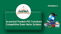 Arunachal Pradesh PSC Combined Competitive Exam Mains Syllabus