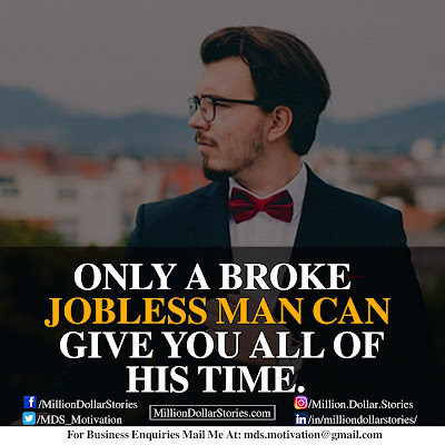 ONLY A BROKE JOBLESS MAN CAN GIVE YOU ALL OF HIS TIME.