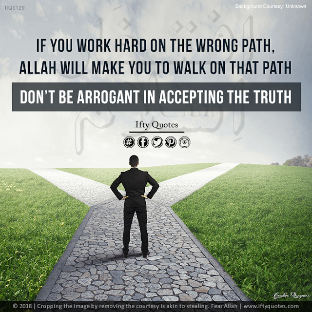 Ifty Quotes: If you work hard on the wrong path, Allah will make you to walk on that path - Don't be arrogant in accepting the truth - Iftikhar Islam