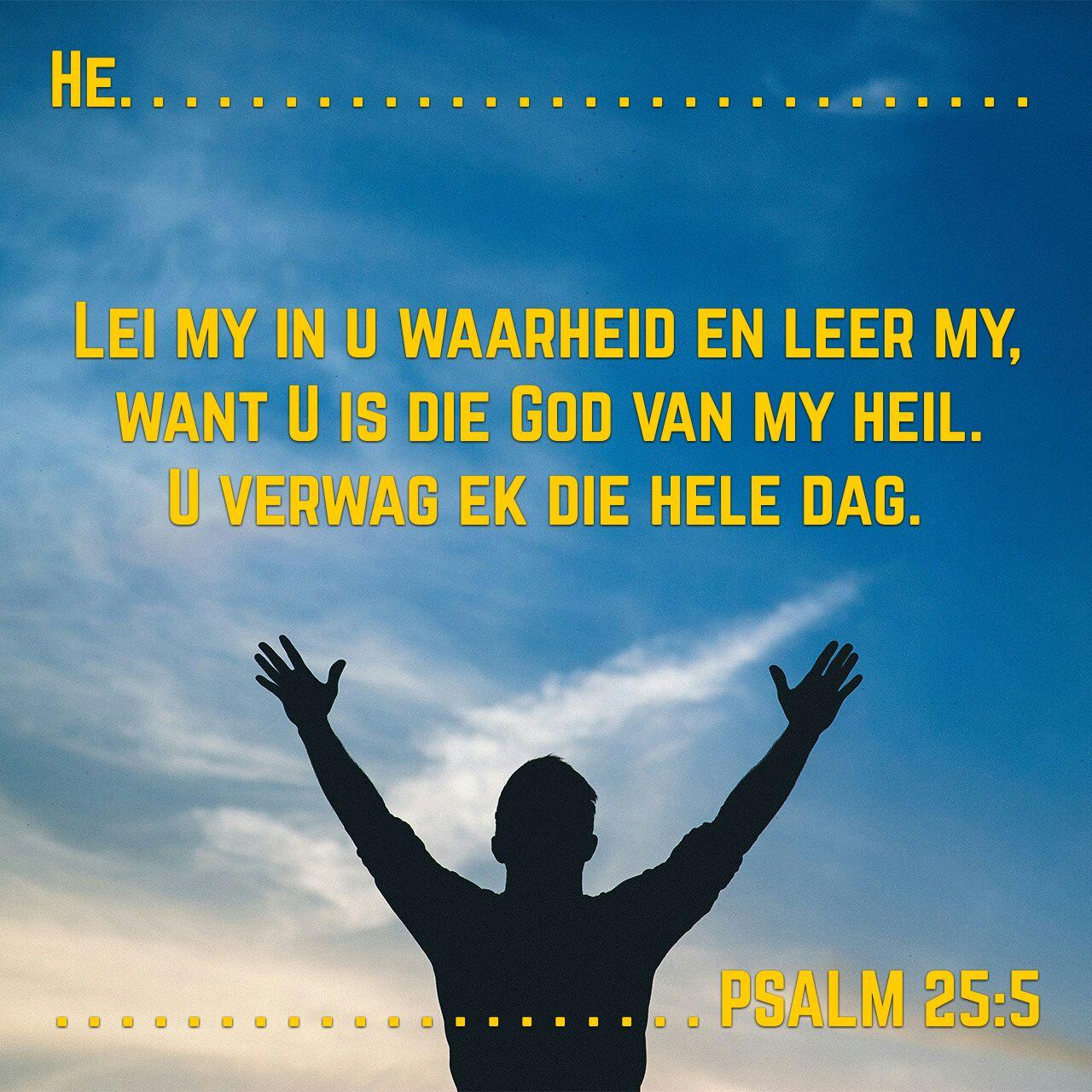 He. Lei my in u waarheid en leer my,  want U is die God van my heil.  U verwag ek die hele dag. Psalm 25:5 #afrikaans #bybelvers