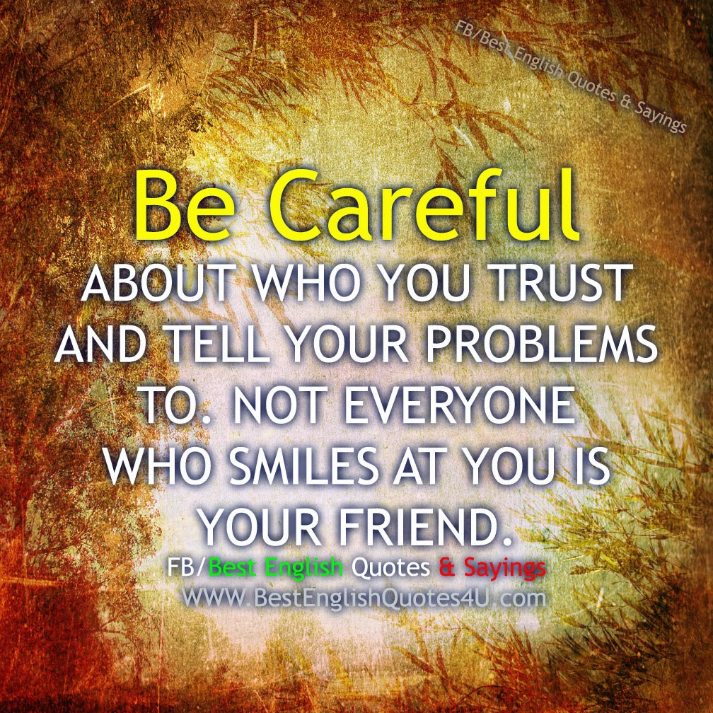 Be Careful ABOUT WHO YOU TRUST AND...