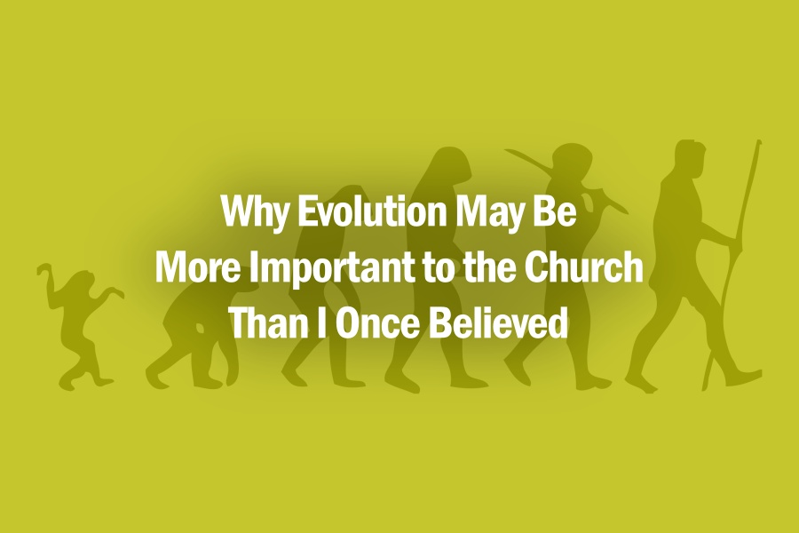 Why Evolution May Be More Important to the Church Than I Once Believed