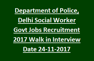 Department of Police, Delhi Social Worker Govt Jobs Recruitment 2017 Walk in Interview Date 24-11-2017