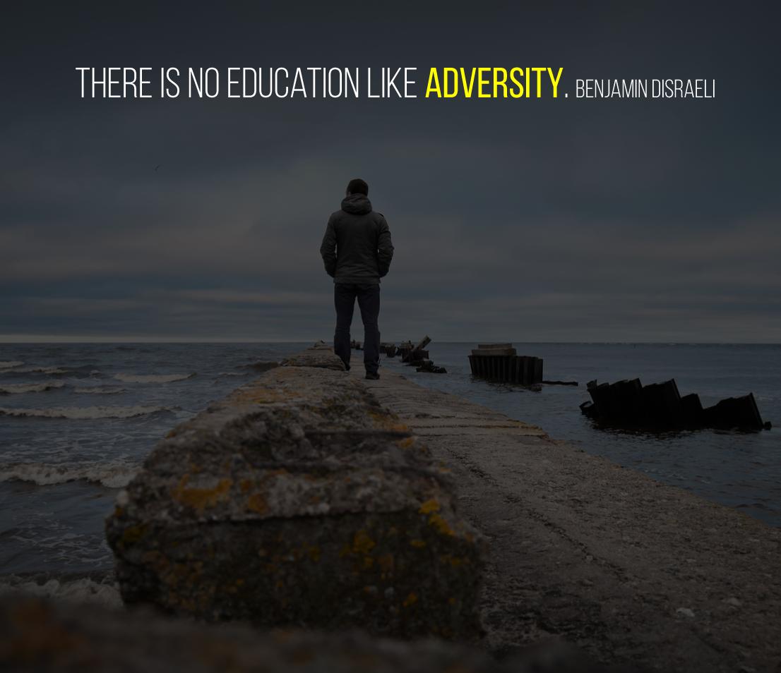 There is no education like adversity. Benjamin Disraeli