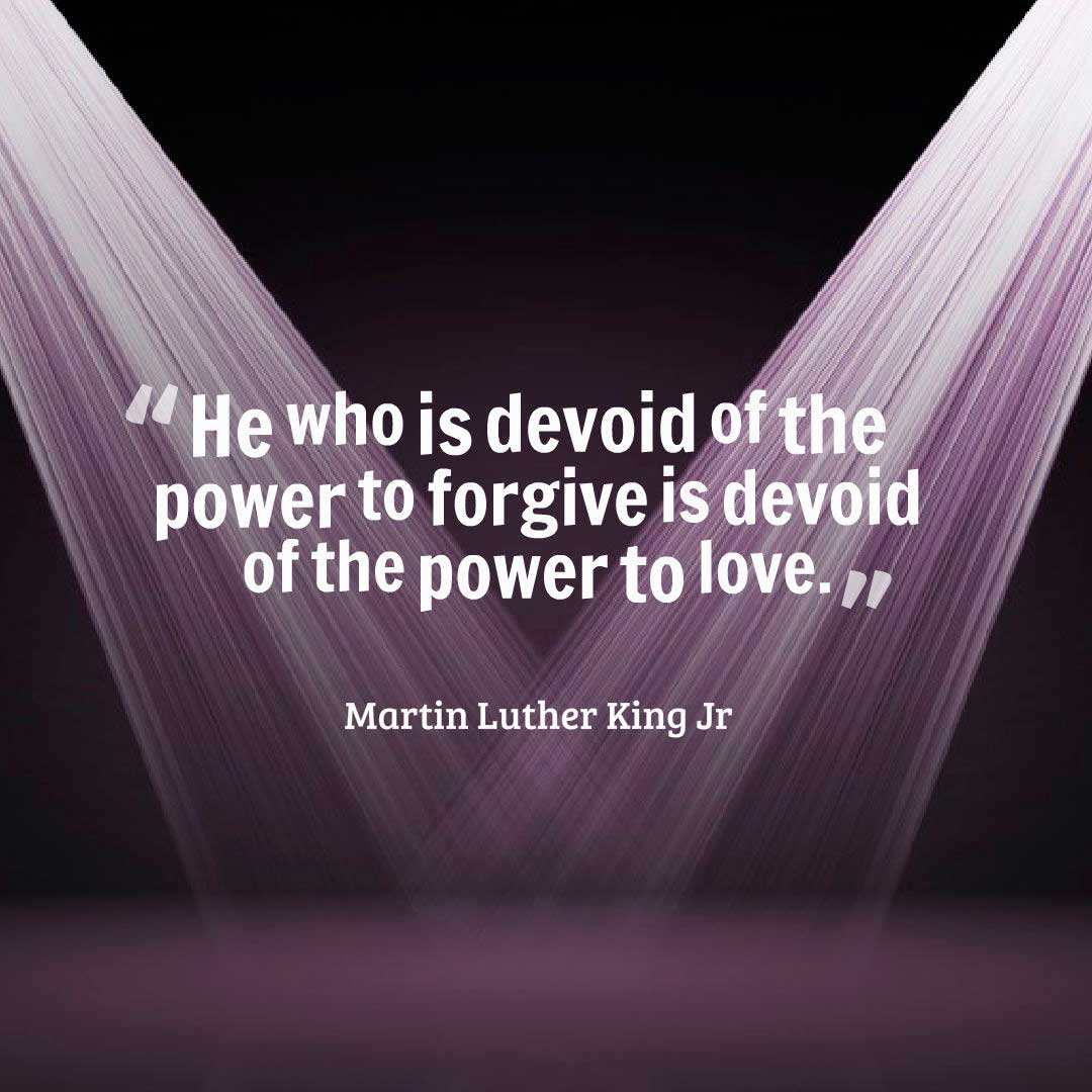 "He who is devoid of the power to forgive, is devoid of the power to love."" ― Martin Luther King, Jr. Forgiveness Quote"