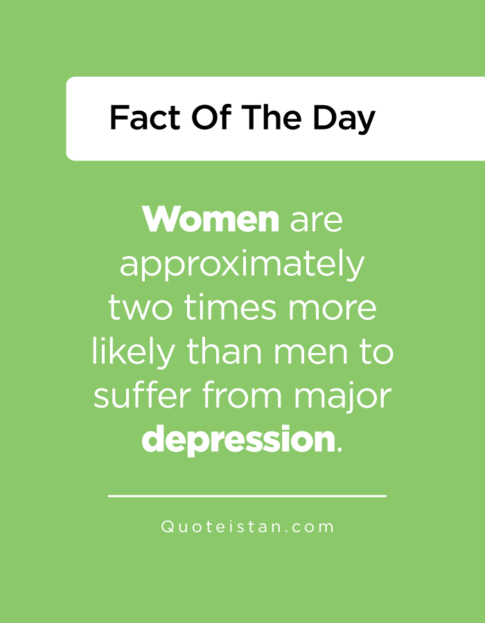 Women are approximately two times more likely than men to suffer from major depression.