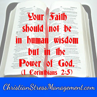 Your faith should not be in human wisdom but in the power of God. 1 Corinthians 2:5