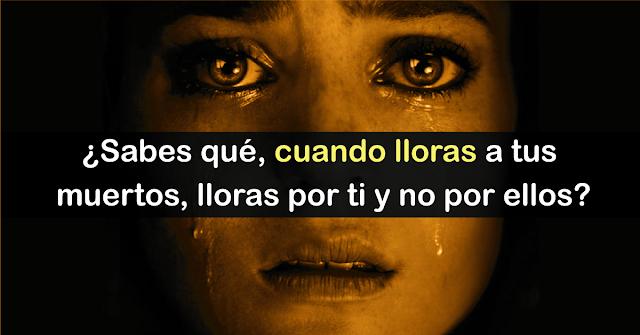 REFLEXIÓN: Cuando lloras a tus muertos, lloras por ti y no por ellos. ¡Tienes que leer esto!