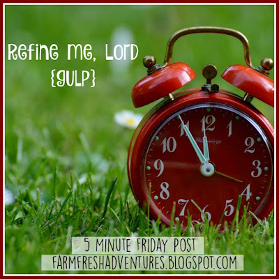 Five Minute Friday: Refine Me, Lord