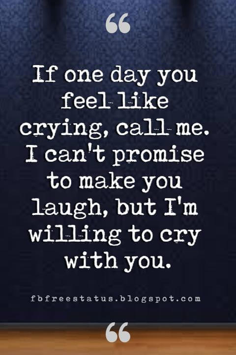 quotes on sisters, If one day you feel like crying, call me. I can't promise to make you laugh, but I'm willing to cry with you.