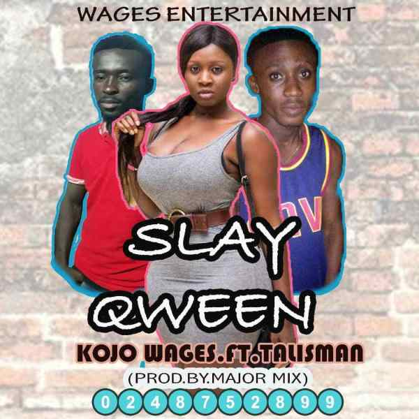 Kojo Wages ft Talisman - Slay Qween (Prod by Major Mix)
