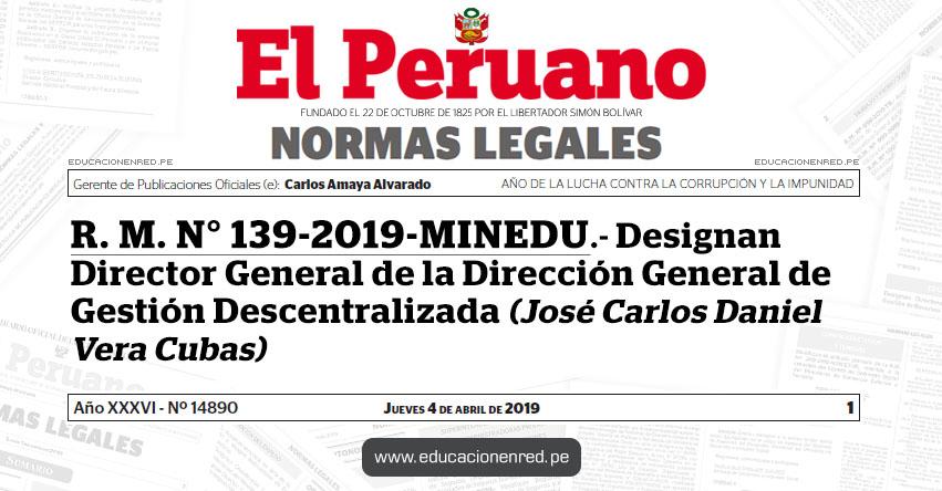 R. M. N° 139-2019-MINEDU - Designan Director General de la Dirección General de Gestión Descentralizada (José Carlos Daniel Vera Cubas) www.minedu.gob.pe