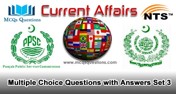 Current Affairs MCQs for NTS, PPSC, FPSC and CSS Test Set 3