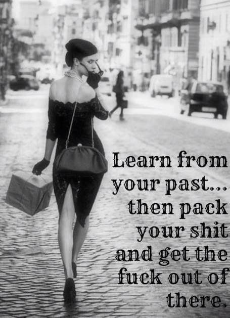Learn from your past then pack your shit and get the fuck out of the there.