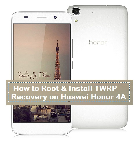 How to Root & Install TWRP Recovery on Huawei Honor 4A - Kbloghub