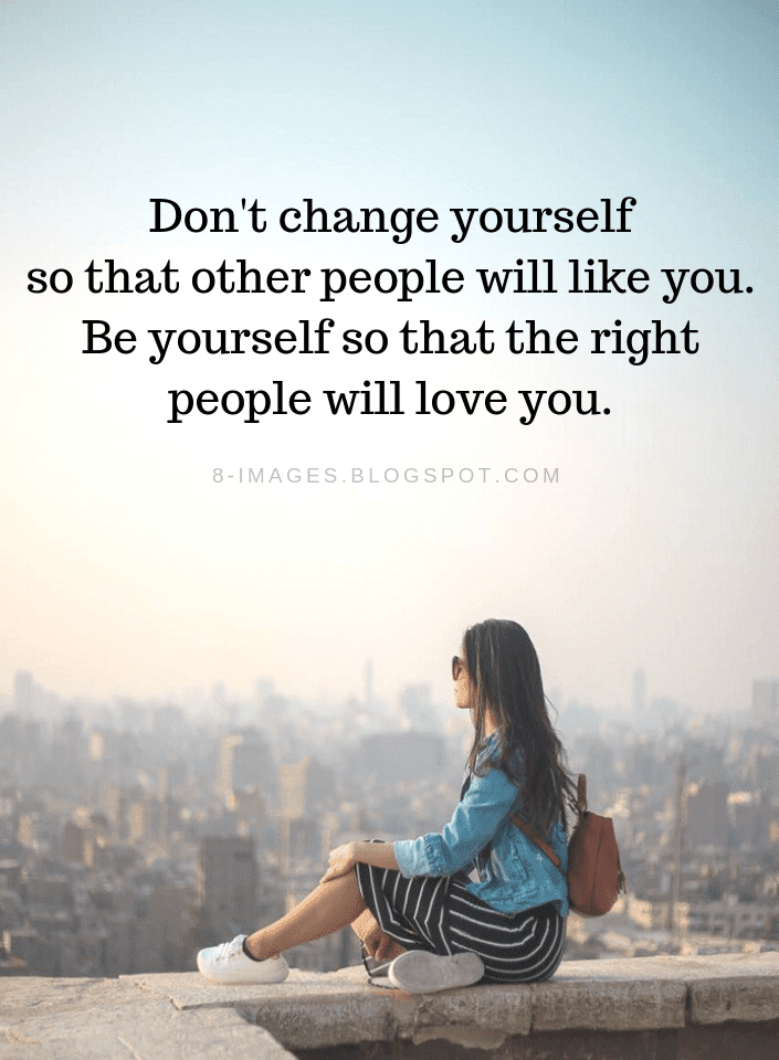 Dont Change Yourself So That Other People Will Like You Be
