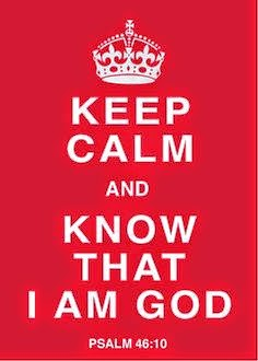 Keep calm and know that I am God. Psalm 46:10