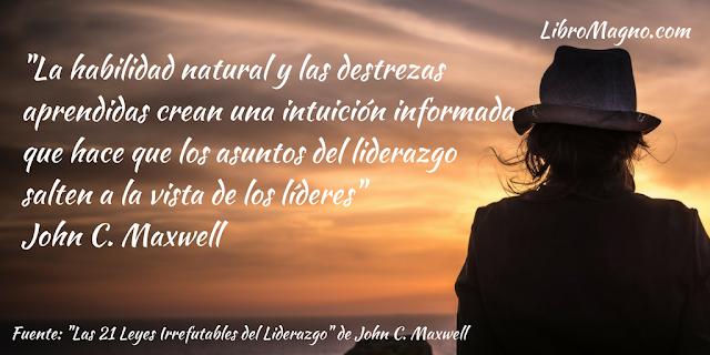 """""""La habilidad natural y las destrezas aprendidas crean una intuición informada que hace que los asuntos del liderazgo salten a la vista de los líderes"""" John C. Maxwell"""