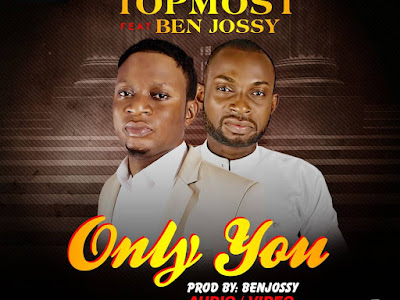 [AUDIO + VIDEO]: Topmost Ft. Ben Jossy - Only You Are God | @its_topmost