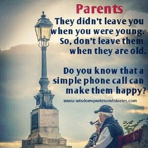 Quotes About Parental Love: Parents they didn't leave you when you were young. So, don't leave them when they are old do you know that a simple phone call can make them happy?