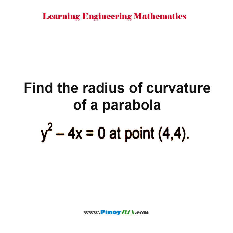 Find the radius of curvature of a parabola y^2 – 4x = 0 at point (4, 4).