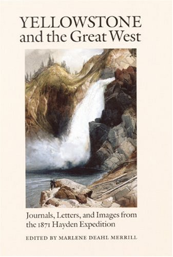 Yellowstone and the Great West  Journals, Letters, and Images from the 1871 Hayden Expedition by Marlene Deahl Merrill