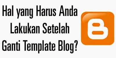 Hal yang Harus Anda Lakukan Setelah Tukar Template Blog