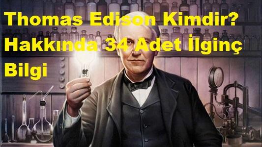 Thomas Edison Kimdir? Hakkında 34 Adet İlginç Bilgi