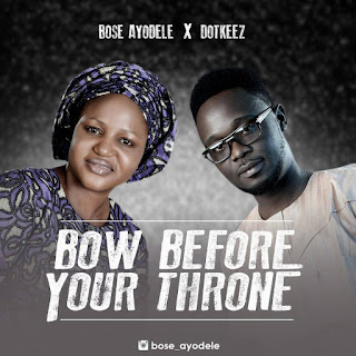 MUSIC: Bose Ayodele Ft. Dotkeez - Bow Before Your Throne || @bose_ayodele1 @dotkeez