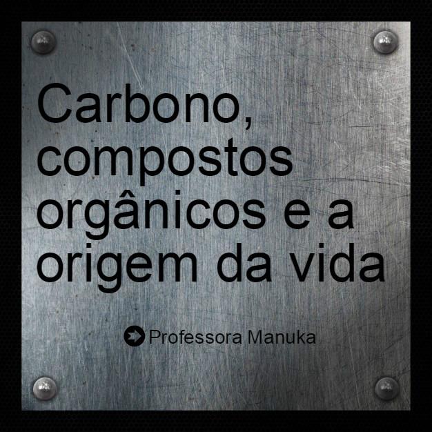 Carbono, compostos orgânicos e a origem da vida