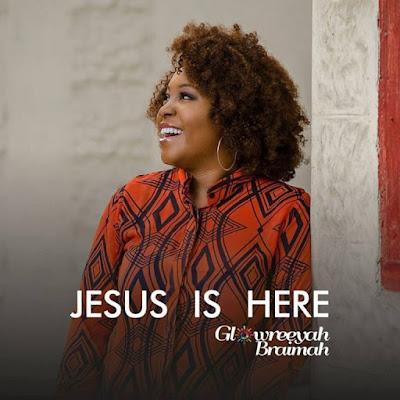 Glowreeyah Braimah - Jesus Is Here Lyrics